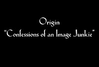 "Origin ""Confessions of an Image Junkie"""